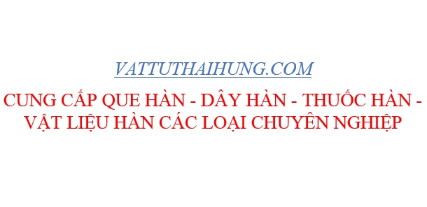 Các loại que hàn điện phổ biến trên thị trường hiện, nơi cung cấp que hàn điện chuyên nghiệp - Vật Tư Thái Hưng