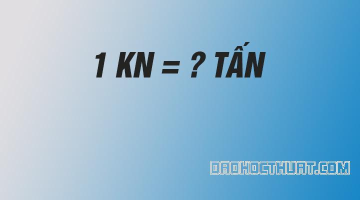 1 Kn bằng bao nhiêu tấn - Quy đổi KiloNewton hiện nay | Đảo Học Thuật