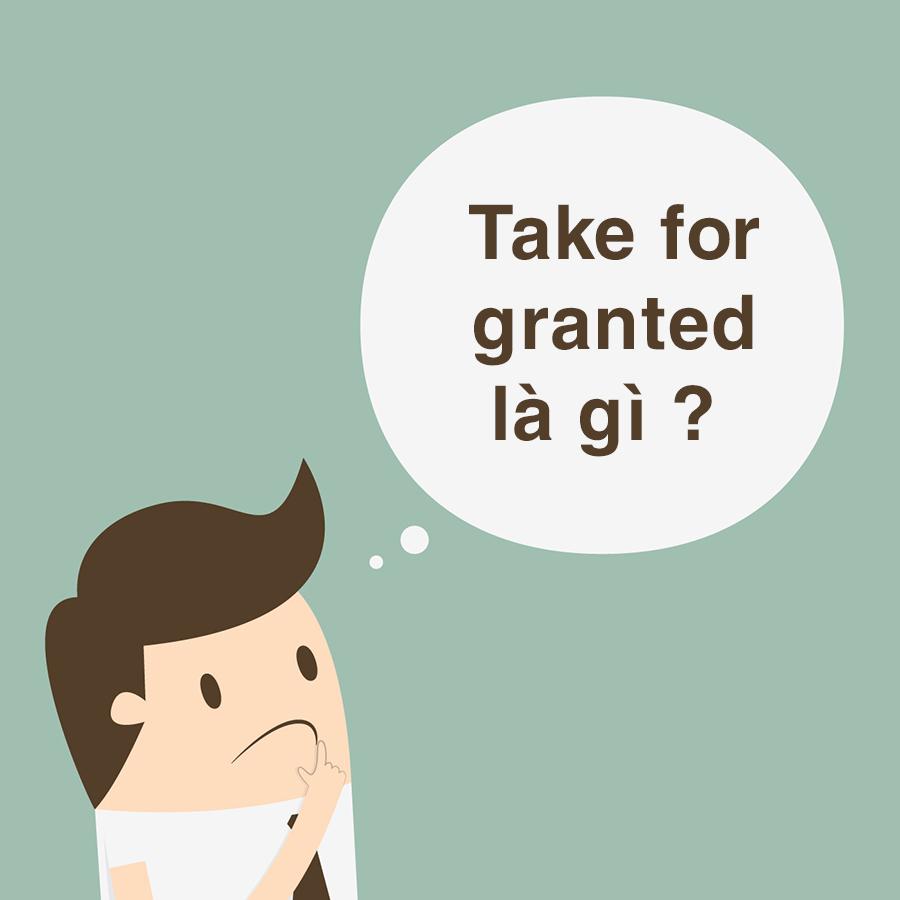 Take for granted là gì ? Cách sử dụng take for granted đúng cách